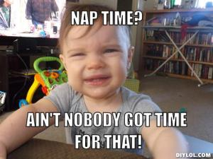 impatient-baby-meme-generator-nap-time-ain-t-nobody-got-time-for-that-4275ee